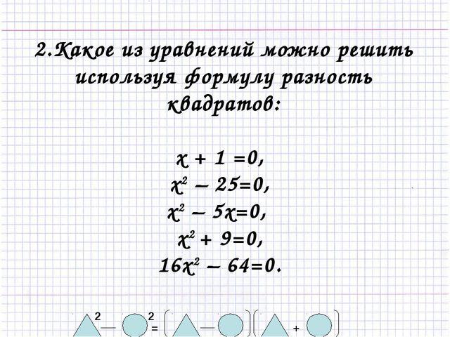 2.Какое из уравнений можно решить используя формулу разность квадратов: х + 1...