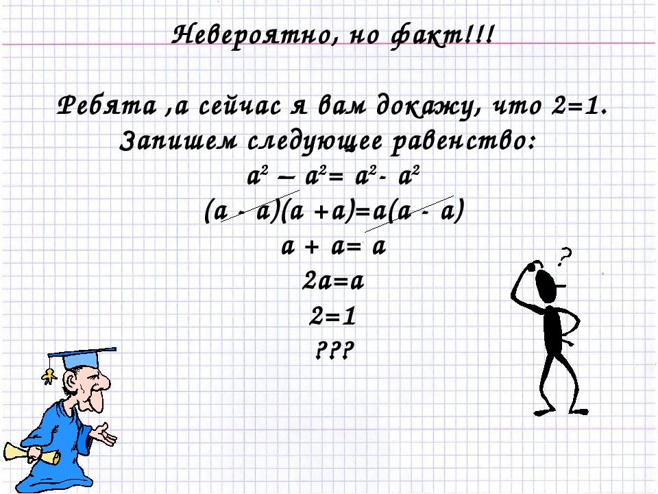 Невероятно, но факт!!! Ребята ,а сейчас я вам докажу, что 2=1. Запишем следу...