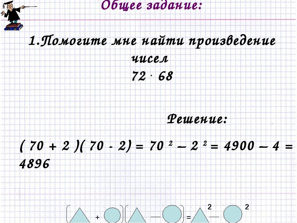 Общее задание: 1.Помогите мне найти произведение чисел 72 . 68 2 = + 2 Решен...