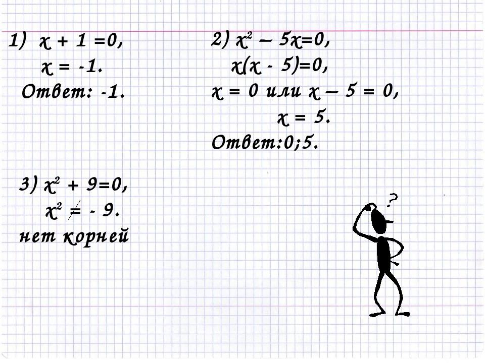 1) х + 1 =0, х = -1. Ответ: -1. 2) x2 – 5x=0, х(х - 5)=0, х = 0 или х – 5 = 0...