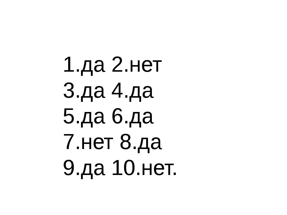 1.да 2.нет 3.да 4.да 5.да 6.да 7.нет 8.да 9.да 10.нет.