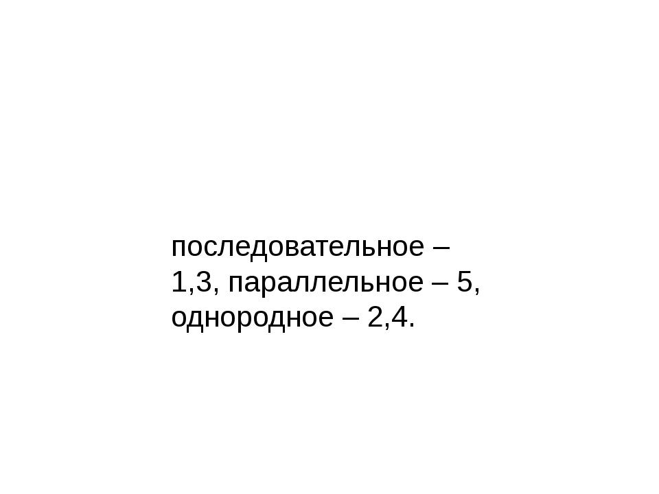 последовательное – 1,3, параллельное – 5, однородное – 2,4.