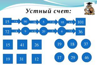 Устный счет: 15 * 6 90 : 18 5 * 19 95 + 6 101 72 : 8 9 + 11 20 : 5 4 * 9 36 1