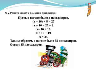 № 2 Решите задачу с помощью уравнения: Пусть в вагоне было x пассажиров. (x –