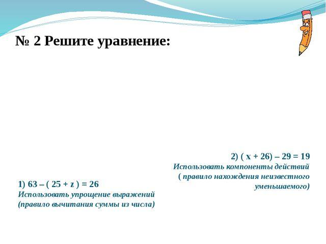 № 2 Решите уравнение: 1) 63 – ( 25 + z ) = 26 Использовать упрощение выражени...