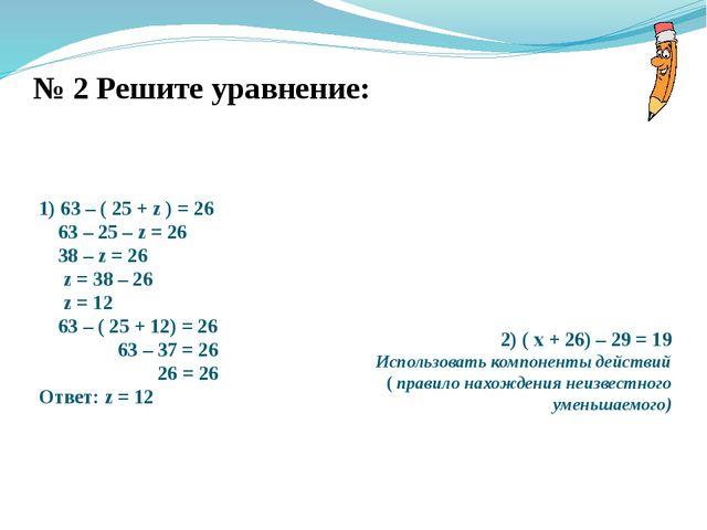 № 2 Решите уравнение: 1) 63 – ( 25 + z ) = 26 63 – 25 – z = 26 38 – z = 26 z...