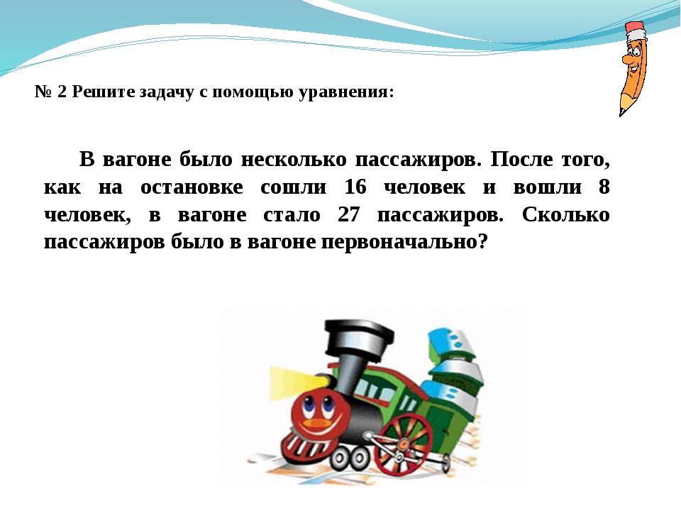 № 2 Решите задачу с помощью уравнения: В вагоне было несколько пассажиров. По...