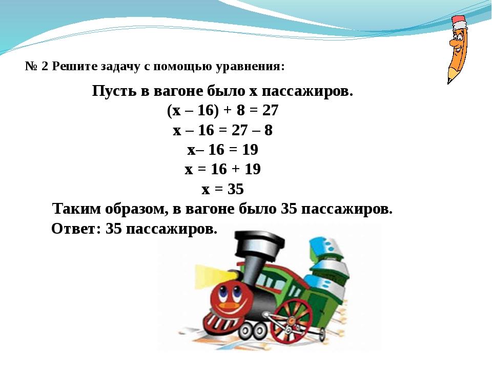 № 2 Решите задачу с помощью уравнения: Пусть в вагоне было x пассажиров. (x –...