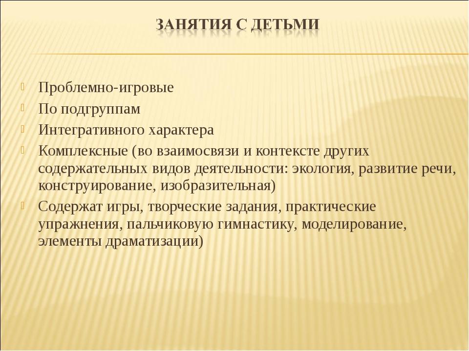 Проблемно-игровые По подгруппам Интегративного характера Комплексные (во вза...