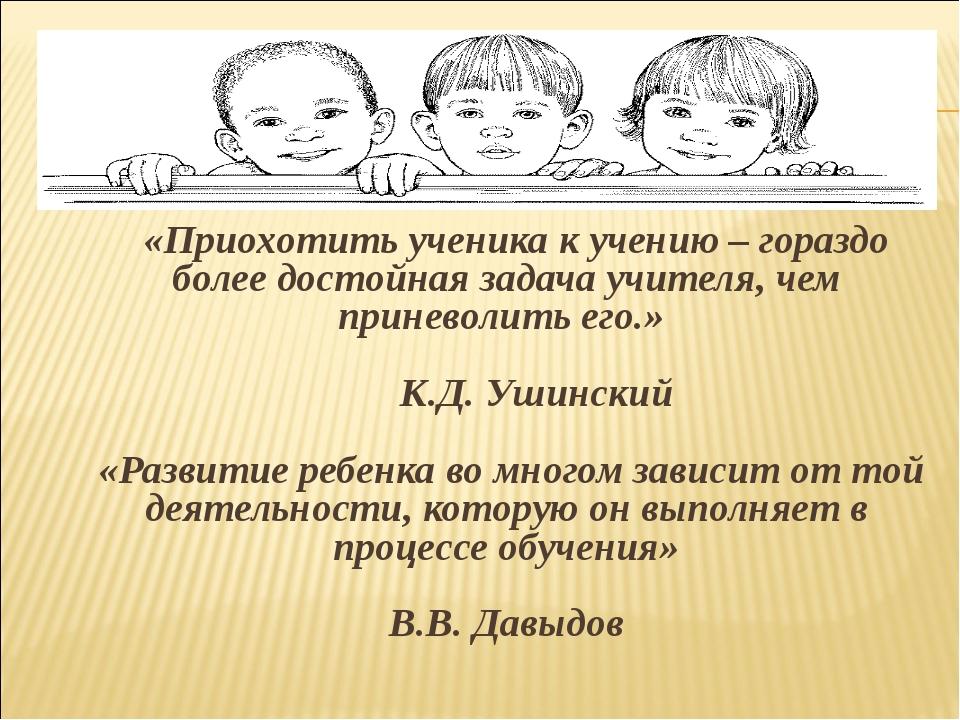 «Приохотить ученика к учению – гораздо более достойная задача учителя, чем п...