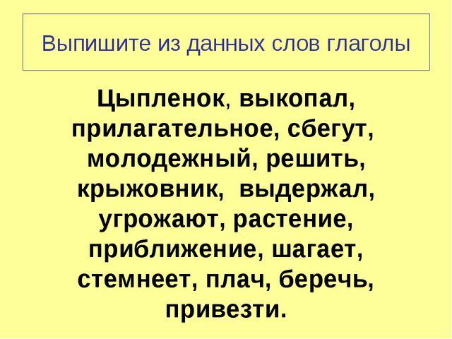 Выпишите из данных слов глаголы Цыпленок, выкопал, прилагательное, сбегут, мо...