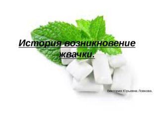 История возникновение жвачки. Виктория Юрьевна Ловкова.