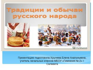 Традиции и обычаи русского народа Презентацию подготовила Хрычева Елена Анато