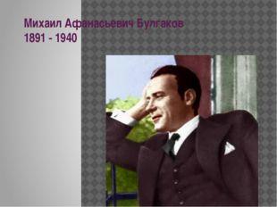 Михаил Афанасьевич Булгаков 1891 - 1940