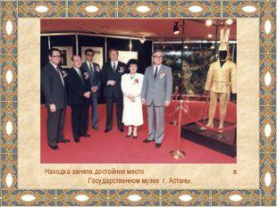 Находка заняла достойное место в Государственном музее г. Астаны.