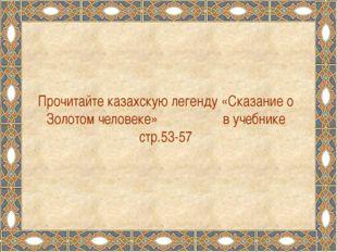 Прочитайте казахскую легенду «Сказание о Золотом человеке» в учебнике стр.53-57