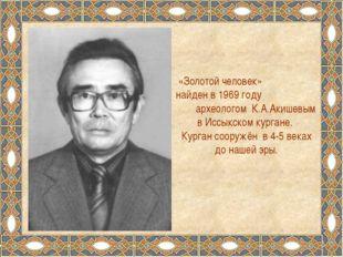 «Золотой человек» найден в 1969 году археологом К.А.Акишевым в Иссыкском кург