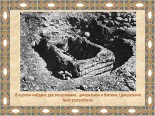 В кургане найдено два захоронения, центральное и боковое. Центральное было ра