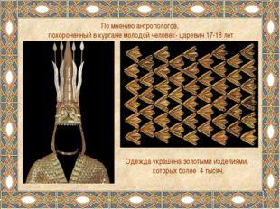 По мнению антропологов, похороненный в кургане молодой человек- царевич 17-18
