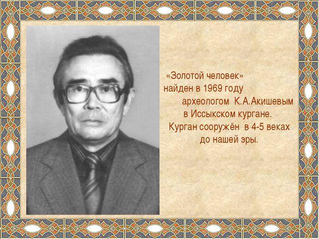 «Золотой человек» найден в 1969 году археологом К.А.Акишевым в Иссыкском кург...