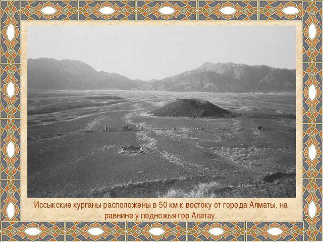 Иссыкские курганы расположены в 50 км к востоку от города Алматы, на равнине...