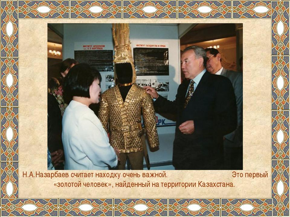 Н.А.Назарбаев считает находку очень важной. Это первый «золотой человек», най...