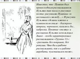 Известно, что Пушкин был превосходным рисовальщиком. Кузьмин так писал о рису