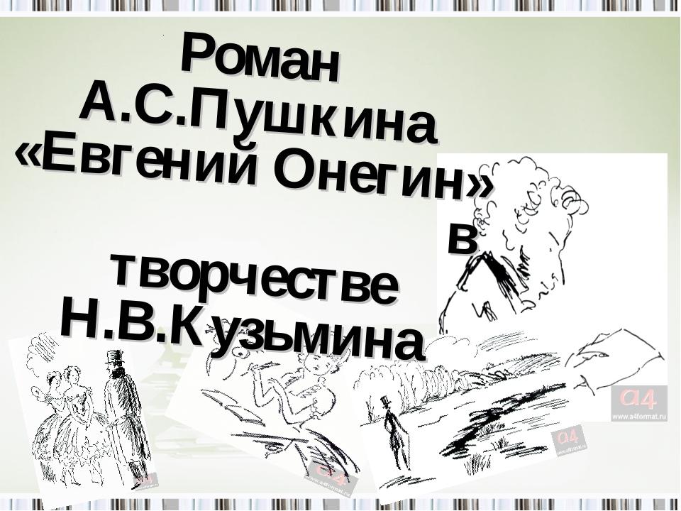 . Роман А.С.Пушкина «Евгений Онегин» в творчестве Н.В.Кузьмина
