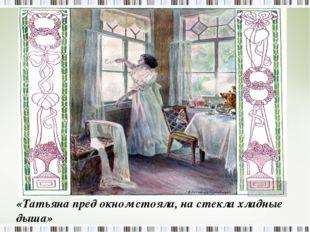 «Татьяна пред окном стояла, на стекла хладные дыша»