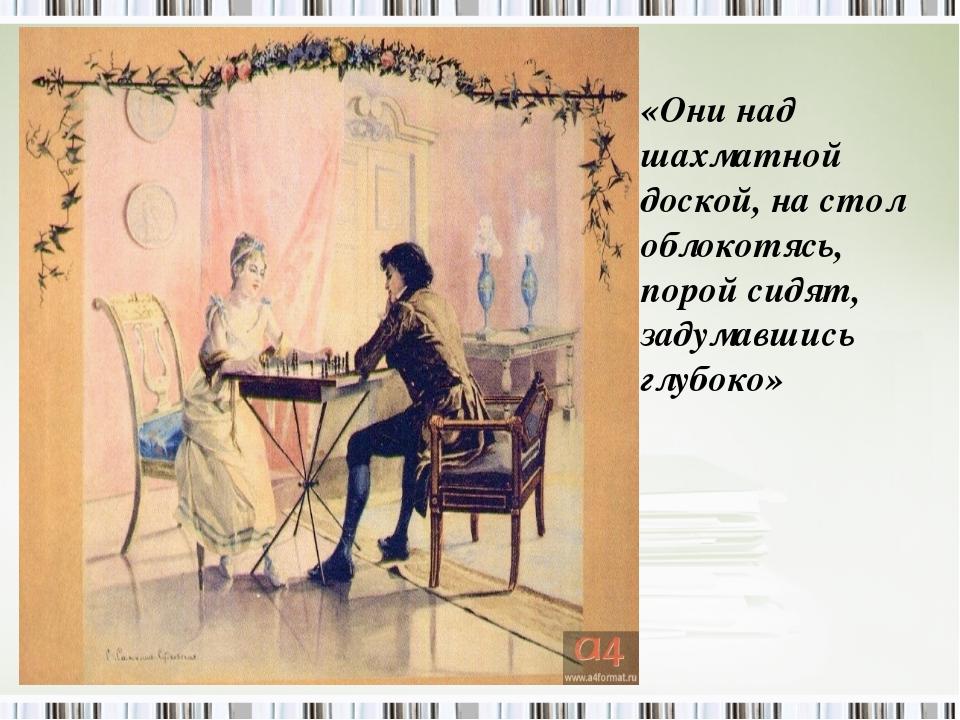 «Они над шахматной доской, на стол облокотясь, порой сидят, задумавшись глубо...