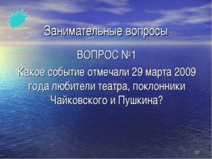 * Занимательные вопросы ВОПРОС №1 Какое событие отмечали 29 марта 2009 года л