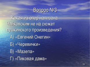 * Вопрос №3 Какая из опер написана Чайковским не на сюжет пушкинского произве