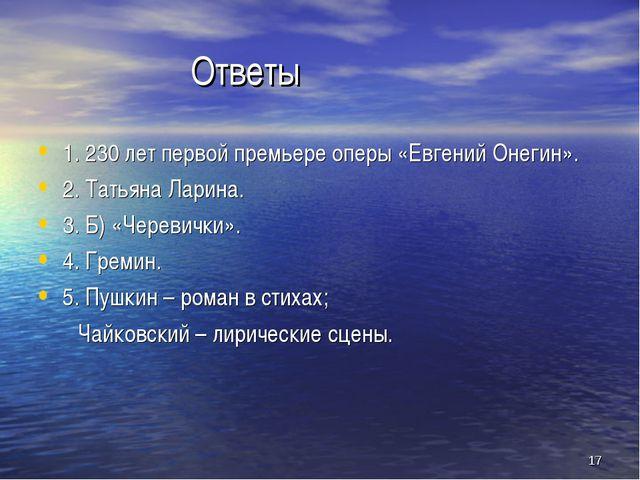 * Ответы 1. 230 лет первой премьере оперы «Евгений Онегин». 2. Татьяна Ларина...