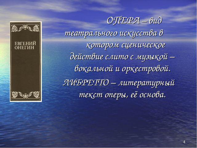 * ОПЕРА – вид театрального искусства в котором сценическое действие слито с м...