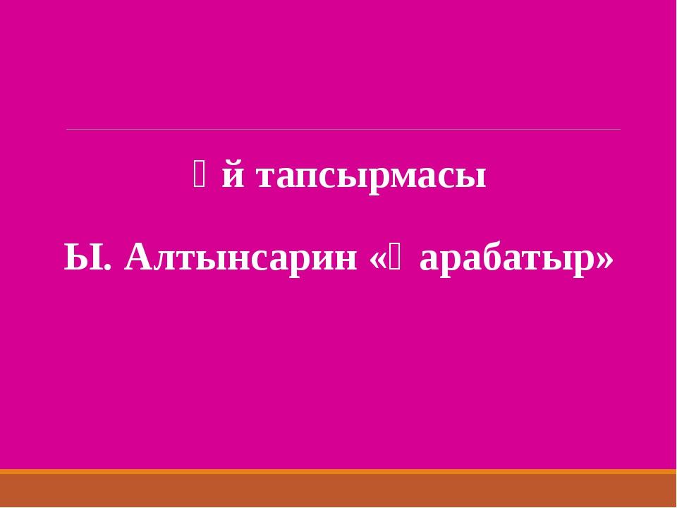 Үй тапсырмасы Ы. Алтынсарин «Қарабатыр»