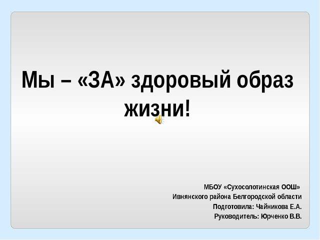 Мы – «ЗА» здоровый образ жизни! МБОУ «Сухосолотинская ООШ» Ивнянского района...