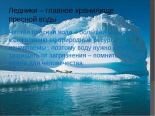 Ледники – главное хранилище пресной воды Чистая пресная вода – большая ценнос