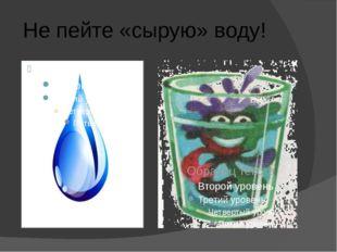 Не пейте «сырую» воду!