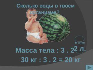 Сколько воды в твоем организме? Масса тела : 3 . 2 30 кг : 3 . 2 = 20 кг В с