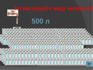 500 л Не расходуйте воду напрасно!