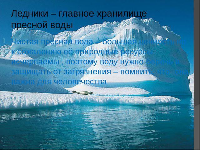 Ледники – главное хранилище пресной воды Чистая пресная вода – большая ценнос...