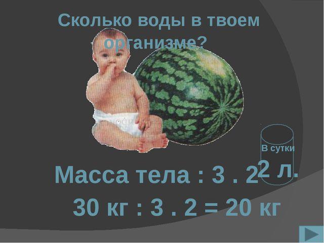 Сколько воды в твоем организме? Масса тела : 3 . 2 30 кг : 3 . 2 = 20 кг В с...