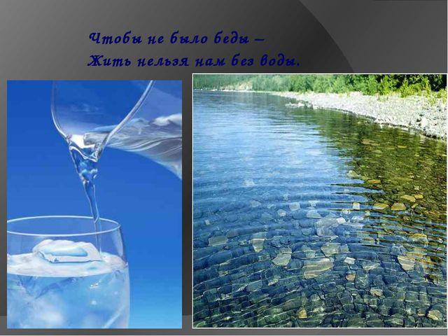 Чтобы не было беды – Жить нельзя нам без воды.