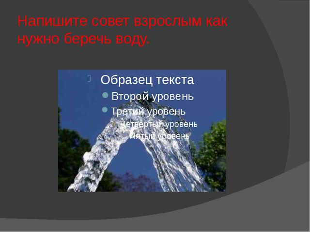 Напишите совет взрослым как нужно беречь воду.