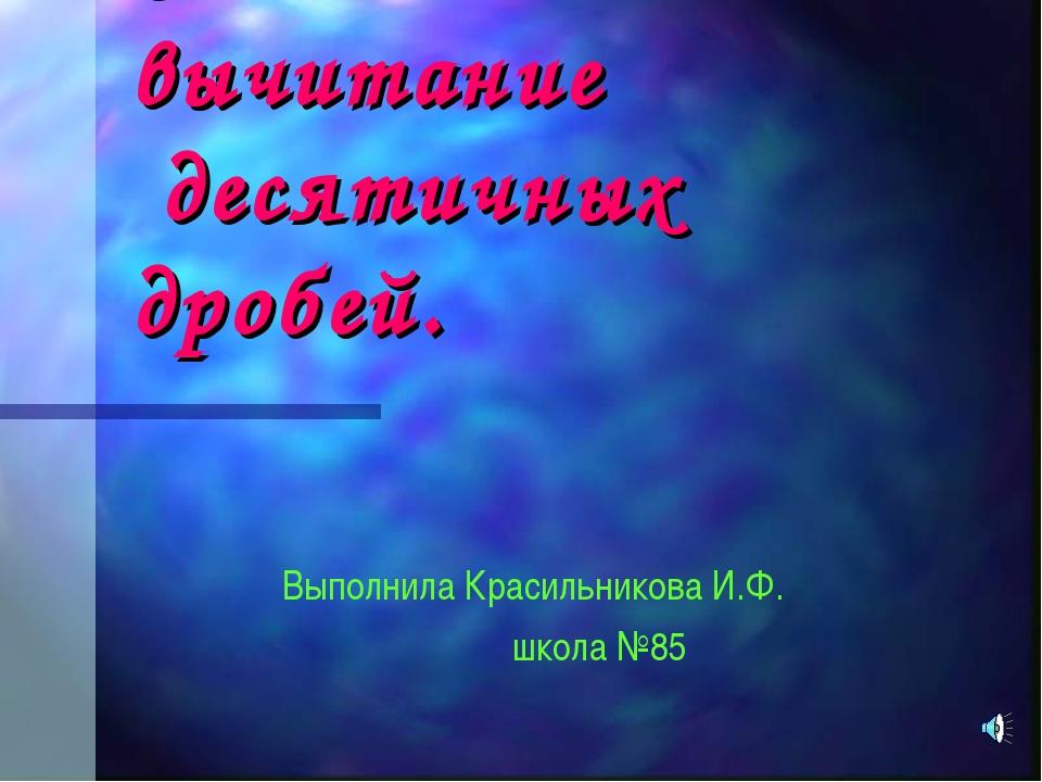 Сложение и вычитание десятичных дробей. Выполнила Красильникова И.Ф. школа №85