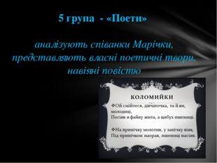 5 група - «Поети» аналізують співанки Марічки, представляють власні поетичні