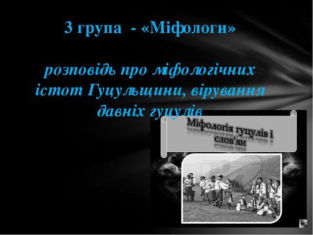 3 група - «Міфологи» розповідь про міфологічних істот Гуцульщини, вірування д...
