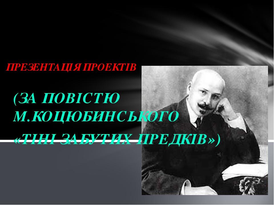 (ЗА ПОВІСТЮ М.КОЦЮБИНСЬКОГО «ТІНІ ЗАБУТИХ ПРЕДКІВ») ПРЕЗЕНТАЦІЯ ПРОЕКТІВ