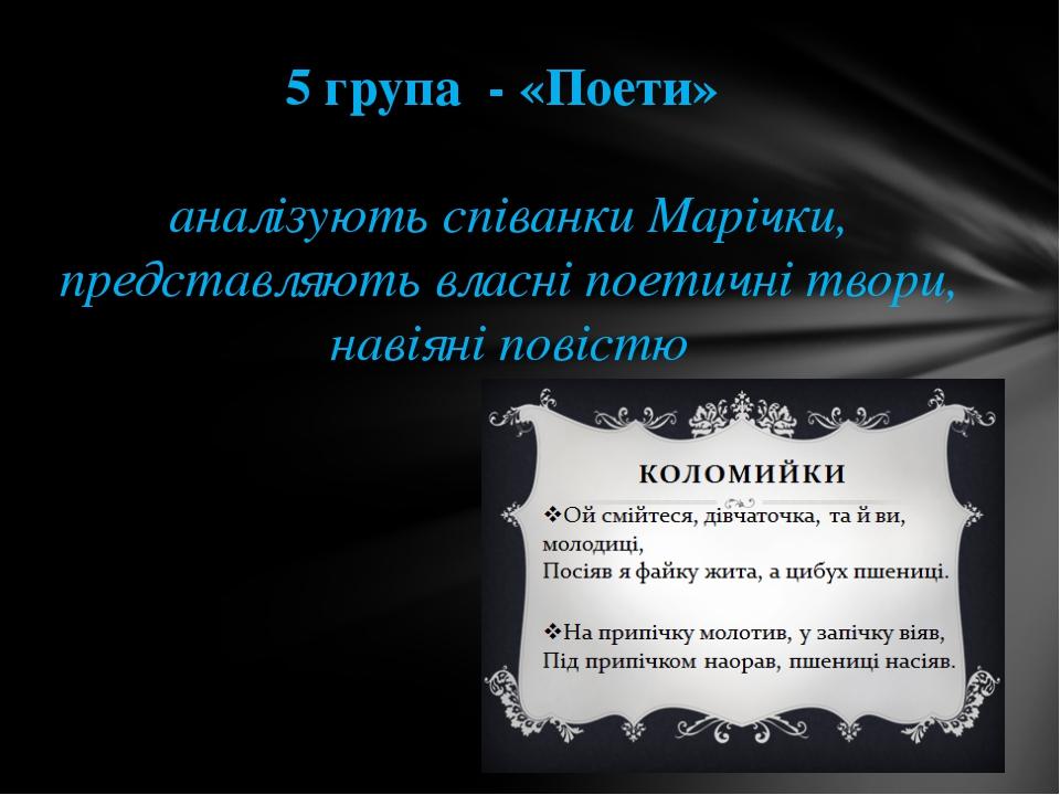 5 група - «Поети» аналізують співанки Марічки, представляють власні поетичні...