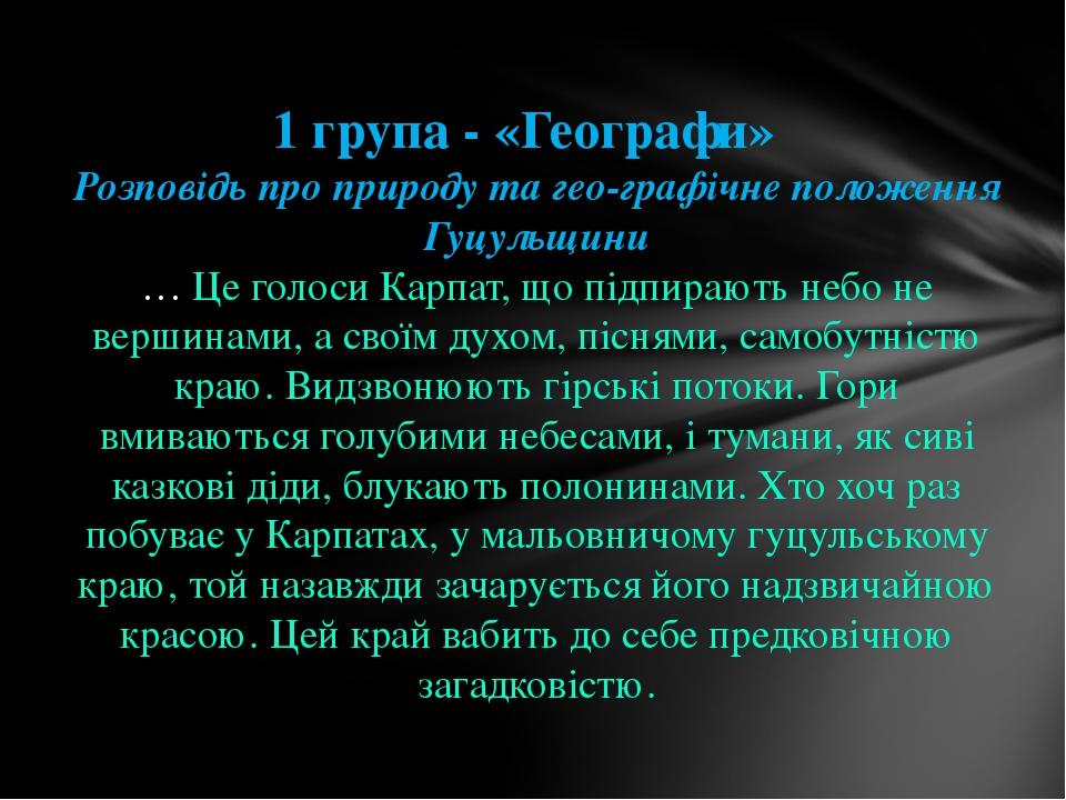 1 група - «Географи» Розповідь про природу та географічне положення Гуцульщи...